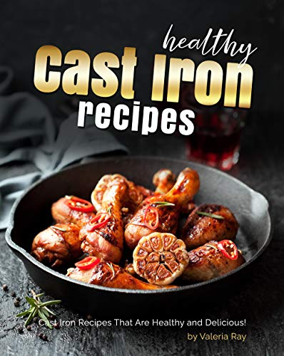 Healthy Cast Iron Recipes: Cast Iron Recipes That Are Healthy and Delicious! (English Edition)