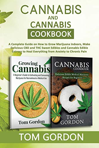 Cannabis & Cannabis Cookbook: A Complete Guide on How to Grow Marijuana Indoors, Make Delicious CBD and THC Sweet Edibles and Cannabis Edible Entrees to Heal Everything from Anxiety to Chronic Pain