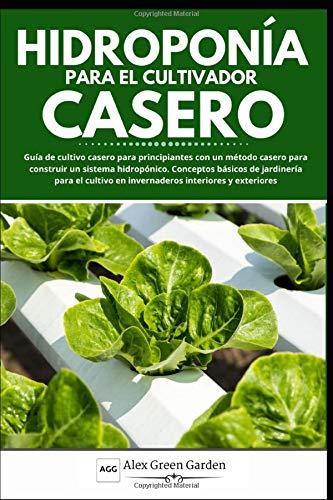 HIDROPONÍA PARA EL CULTIVADOR CASERO: Guía de cultivo casero para principiantes con un método casero para construir un sistema hidropónico. Conceptos básicos de jardinería para el cultivo en invernade
