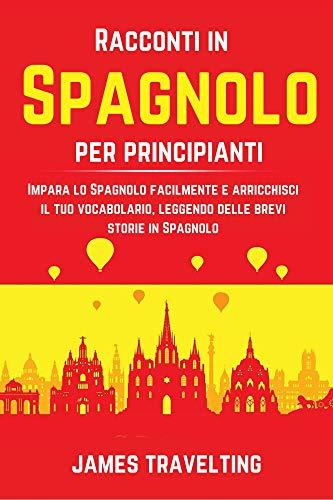 Racconti in Spagnolo per principianti: Impara lo Spagnolo facilmente e arricchisci il tuo vocabolario, leggendo delle brevi storie in Spagnolo