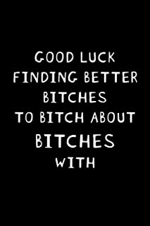 GOOD LUCK FINDING BETTER BITCHES: Blank Lined Journal Notebook, 120 Pages, 6 x 9 inches (Funny & Sarcastic Collection)