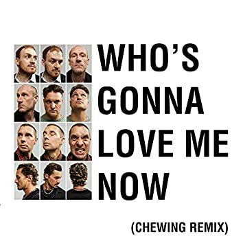 Who's Gonna Love Me Now (Chewing Remix)
