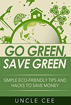 Go Green, Save Green: Simple Eco-Friendly Tips and Hacks to Save Money by [Uncle Cee, Felipe Gómez]