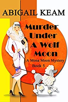 Murder Under A Wolf Moon: A 1930s Mona Moon Historical Cozy Mystery Book 5 (A Mona Moon Mystery) by [Abigail Keam]
