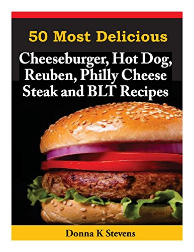 50 Most Delicious Cheeseburger, Hot Dog, Reuben, Philly Cheese Steak...