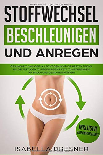 Stoffwechsel beschleunigen & anregen: Gesundheit ankurbeln leicht gemacht! Die besten Tricks um die Fettlogik zu überwinden & Fett zu verbrennen am Bauch und gesamten Körper! Inkl Stoffwechseldiät