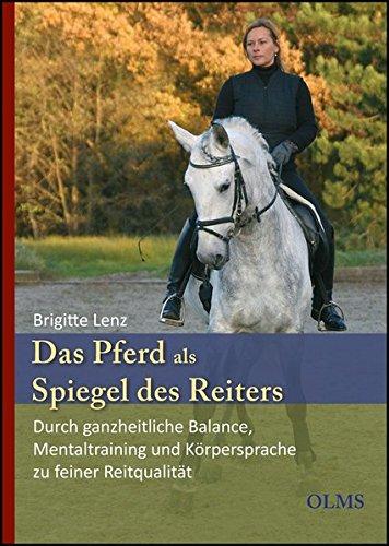 Das Pferd als Spiegel des Reiters: Durch ganzheitliche Balance, Mentaltraining und Körpersprache zu feiner Reitqualität. Mit einem Geleitwort von Edward Gal.