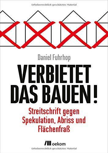 Verbietet das Bauen!: Streitschrift gegen Spekulation, Abriss und Flächenfraß