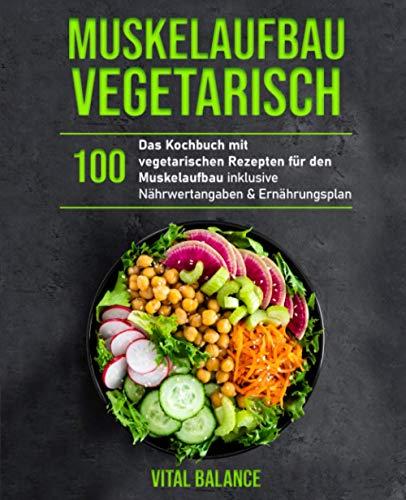 Muskelaufbau Vegetarisch: Das Kochbuch mit 100 vegetarischen Rezepten für den Muskelaufbau inklusive Nährwertangaben & Ernährungsplan