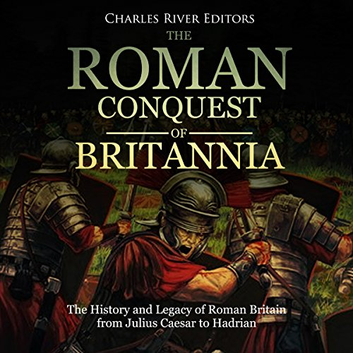 The Roman Conquest of Britannia: The History and Legacy of Roman Britain from Julius Caesar to Hadrian audiobook cover art