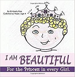 I Am Beautiful: for the Princess in Every Girl: Colored by Hope Rose, age 4 (I Am Loved Book 2) by [Kimberly Rae, Hope Rose]