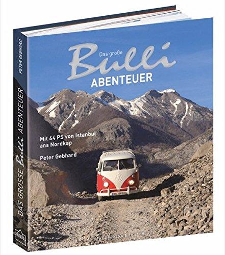 Bulli-Abenteuer: Das große Bulli-Abenteuer. Mit 44 PS von Istanbul ans Nordkap. Ein VW Bulli Bildband über eine Reise mit dem VW Bus T1 von der Türkei über Italien und Österreich bis zu den Lofoten.