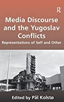 Media Discourse and the Yugoslav Conflicts: Representations of Self and Other by Pal Kolsto(2009-04-28)