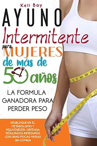 Ayuno Intermitente Para Mujeres De Más De 50 Años: La Fórmula Ganadora Para Perder Peso, Desbloquear El Metabolismo Y Rejuvenecer. Obtenga Resultados Inmediatos Con Unas Pocas Horas Sin Comida
