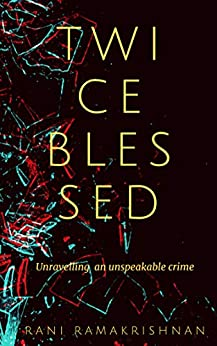 Twice Blessed: Unravelling an unspeakable crime by [Rani Ramakrishnan]