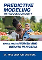Predictive Modeling to Reduce Mortality Rates Among Women and Infants in Nigeria: A Dissertation Presented in Partial Fulfillment of the Requirements for the Degree of Doctor of Health Administration