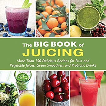 The Big Book of Juicing  More Than 150 Delicious Recipes for Fruit & Vegetable Juices Green Smoothies and Probiotic Drinks