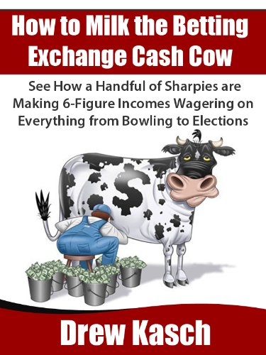 How to Milk the Betting Exchange Cash Cow: See how a handful of sharpies are making 6-figure incomes wagering on everything from bowling to elections (English Edition)