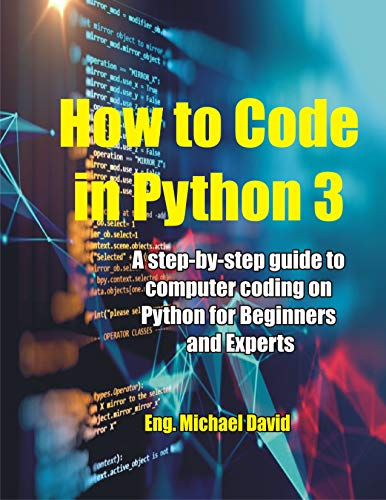 How to Code in Python 3: A Step-by-Step guide to Computer Coding on Python for Beginners and Experts (Learning Python Programming For Beginners and Experts) (English Edition)