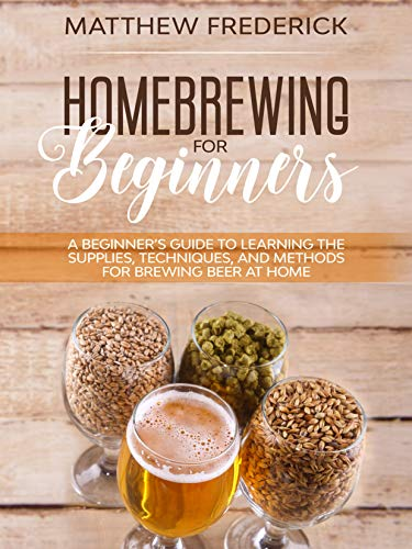 Homebrewing for Beginners: A Beginner's Guide to Learning the Supplies, Techniques, and Methods for Brewing Beer at Home