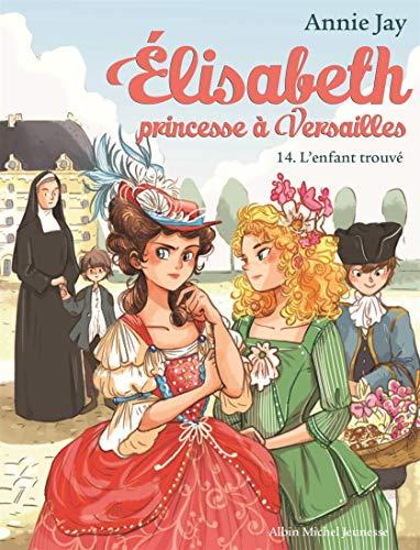 ELISABETH T 14 - L'ENFANT TROUVE: Elisabeth, princesse à Versailles - tome 14