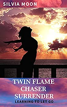 Twin Flame Chaser Surrender: Learning to Let Go to Heal (The Twin Flame Chaser Guides To Surrendering & Healing Book 1) by [Silvia Moon]