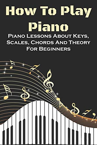 How To Play Piano: Piano Lessons About Keys, Scales, Chords And Theory For Beginners: Piano Beginner Tips