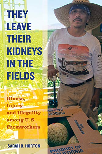 They Leave Their Kidneys in the Fields: Illness, Injury, and Illegality among U.S. Farmworkers (California Series in Pub