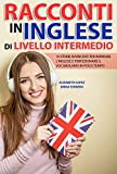 Racconti in Inglese di Livello Intermedio: 10 storie avvincenti per imparare l'inglese e perfezionare il vocabolario in poco tempo (Libri per imparare ... le lingue straniere (Collana di Racconti))