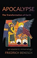 Apocalypse, the Transformation of Earth: An Esoteric Mineralogy by Friedrich Benesch(2015-08-15)