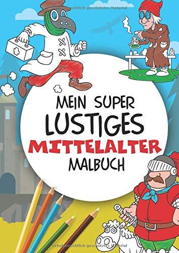 Mein super lustiges Mittelalter Malbuch: 50 super lustige Mittelaltermotive zum Ausmalen für Kinder ab 4 Jahren! Als Kopiervorlage für PädagogInnen geeignet! (Super lustiges Malen, Band 3)