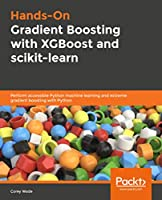 Hands-On Gradient Boosting with XGBoost and scikit-learn: Perform accessible Python machine learning and extreme gradient boosting with Python Front Cover