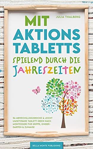 Mit Aktionstabletts spielend durch die Jahreszeiten - 56 abwechslungsreiche & leicht umsetzbare Tablett-Ideen nach Montessori für Krippe, Kindergarten & Zuhause
