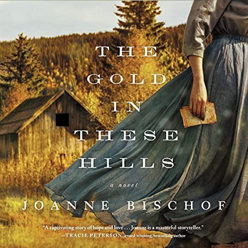 The Gold in These Hills Audiobook By Joanne Bischof cover art