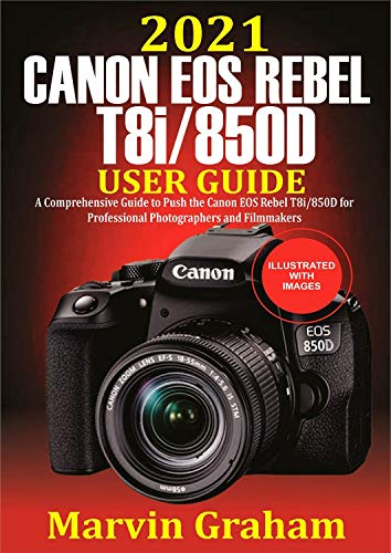 2021 Canon EOS Rebel T8i/850D User Guide : A Comprehensive Guide to Push the Canon EOS Rebel T8i/850D For Professional Photographers and Filmmakers