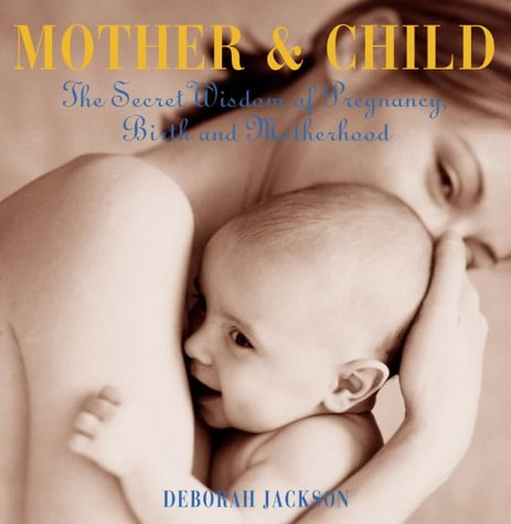 Download Mother and Child: The Secret Wisdom of Pregnancy, Birth and Motherhood 1903296137