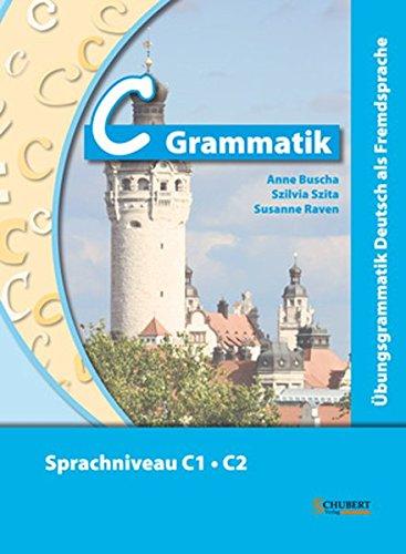 C-Grammatik: Übungsgrammatik Deutsch als Fremdsprache, Sprachniveau C1/C2