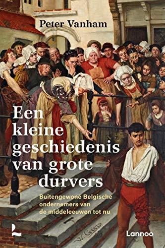 Een kleine geschiedenis van grote durvers: Buitengewone Belgische ondernemers van de middeleeuwen tot nu (Dutch Edition)