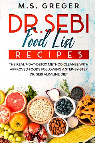 DR.SEBI Food List Recipes: The Real 7-Day-Detox Method Cleanse with Approved Foods Following a Step-by-Step Dr. Sebi Alkaline Diet (Dr.Sebi's Recipe Book Series)