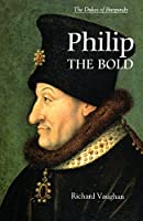 Philip the Bold: The Formation of the Burgundian State (History of Valois Burgundy)