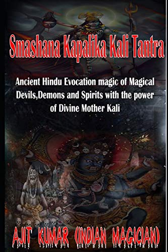 Smashana Kapalika Kali Tantra: Ancient Hindu Evocation magic of Demons, Devils and Black Magic goddess of Cremation ground by the power of the Lord Bhairav and Divine Mother Kali