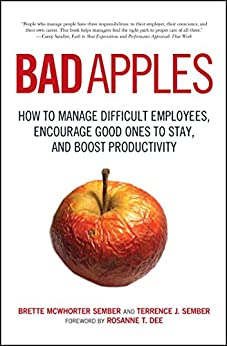 Bad Apples: How to Manage Difficult Employees, Encourage Good Ones to Stay, and Boost Productivity by [Terrance Sember, Brette Sember]