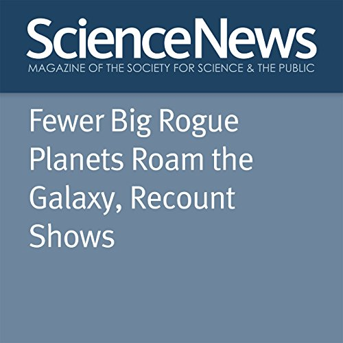 Fewer Big Rogue Planets Roam the Galaxy, Recount Shows                   By:                                                                                                                                 Ashley Yeager                               Narrated by:                                                                                                                                 Jamie Renell                      Length: 4 mins     Not rated yet     Overall 0.0
