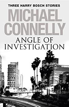 Angle of Investigation: Three Harry Bosch Stories by [Michael Connelly]