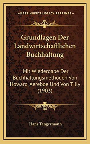 Grundlagen Der Landwirtschaftlichen Buchhaltung: Mit Wiedergabe Der Buchhaltungsmethoden Von Howard, Aereboe Und Von Tilly (1903)