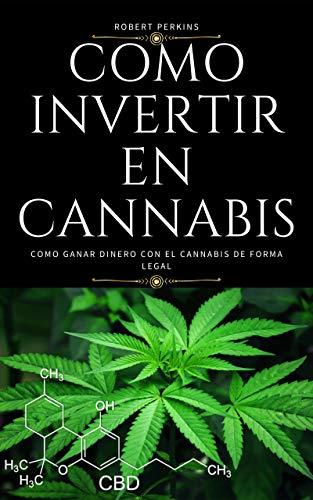 Cómo invertir en cannabis: Como ganar dinero con el cannabis de forma legal además conozca las Acciones de marihuana de más rápido crecimiento en el NASDAQ y el futuro de la industria de la marihuana