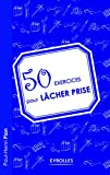 50 exercices pour lâcher prise - Eyrolles - 04/02/2010