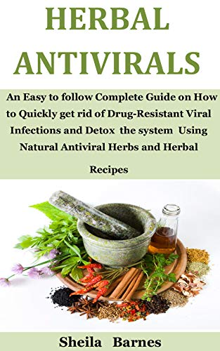 Herbal Antivirals: An Easy to follow Complete Guide on How to Quickly get rid of Drug-Resistant Viral Infections and Detox  the system  Using Natural Antiviral Herbs and Herbal  Recipes by [Sheila Barnes]