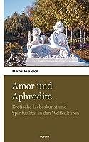 Amor und Aphrodite: Erotische Liebeskunst und Spiritualitaet in den Weltkulturen