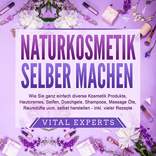 NATURKOSMETIK SELBER MACHEN (Wie Sie ganz einfach diverse Kosmetik Produkte, Hautcremes, Seifen, Duschgele, Shampoos, Massage Öle, Raumdüfte uvm. selbst herstellen – inklusive vieler Rezepte)